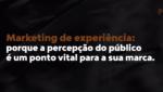 Marketing de experiência: porque a percepção do público é um ponto vital para a sua marca 4